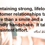 Maintaining strong lifelong customer relationships takes consistent effort, more than a smile and friendly handshake | Wardell