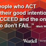 People who act on their good intentions succeed | the ones who don't fail.  Mark Wardell