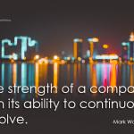 Strength of a company lies in it's ability to continuously evolve.  Mark Wardell business inspiration quote