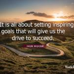 It is all about setting inspiring goals that will give us the drive to succeed.