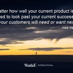 Look past your current product's success to what your customers will need or want next.