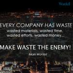 Every company has waste: Wasted materials, wasted time, wasted efforts, wasted money MAKE WASTE THE ENEMY