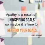 Apathy is a result of uninspiring goals. Maybe it's time to rethink your goals.