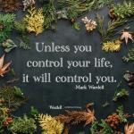 Unless you control your life, it will control you | Inspiration Quote Mark Wardell
